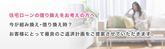 住宅ローンの借り換えをお考えの方へ 今が組み換え・借り換え時?お客様にとって最良のご返済計画をご提案させていただきます。